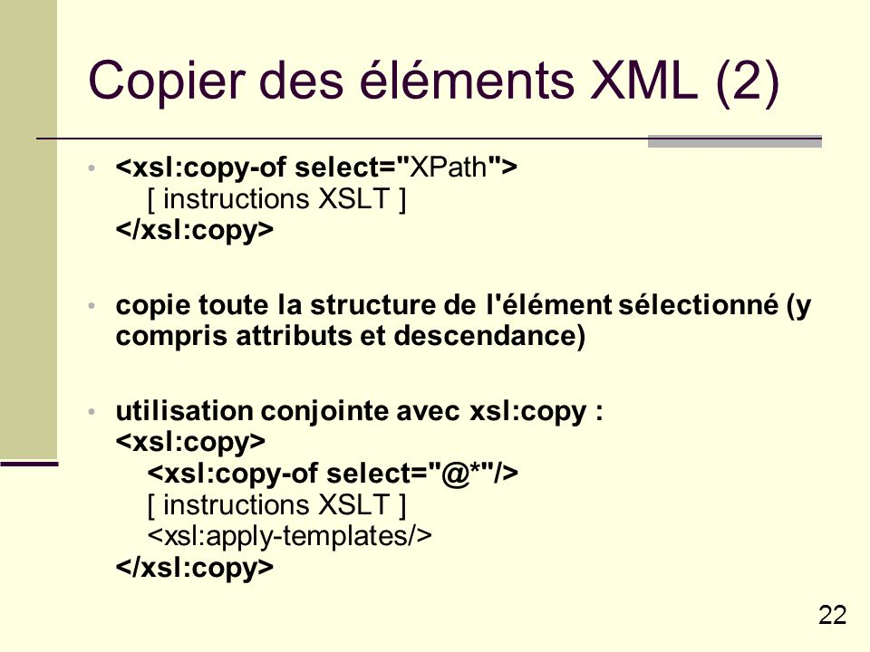 22 Copier des éléments XML (2) [ instructions XSLT ] copie toute la structure de l'élément sélectionné (y compris attributs et descendance) utilisatio
