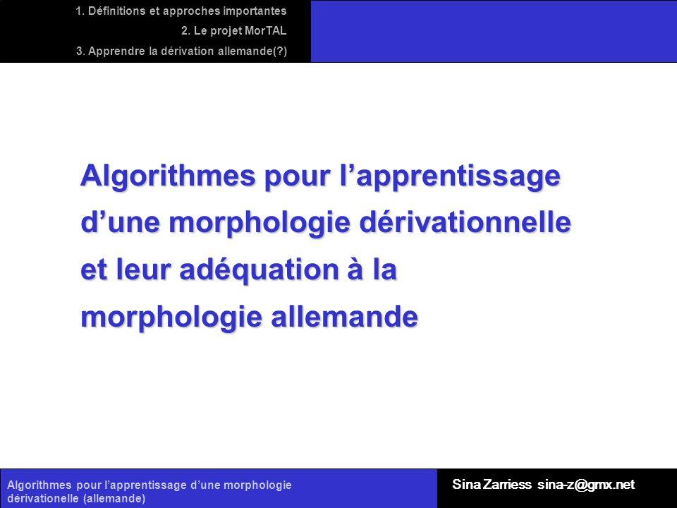 Algorithmes pour lapprentissage dune morphologie dérivationelle (allemande) Sina Zarriess sina-z@gmx.net Algorithmes pour lapprentissage dune morpholo