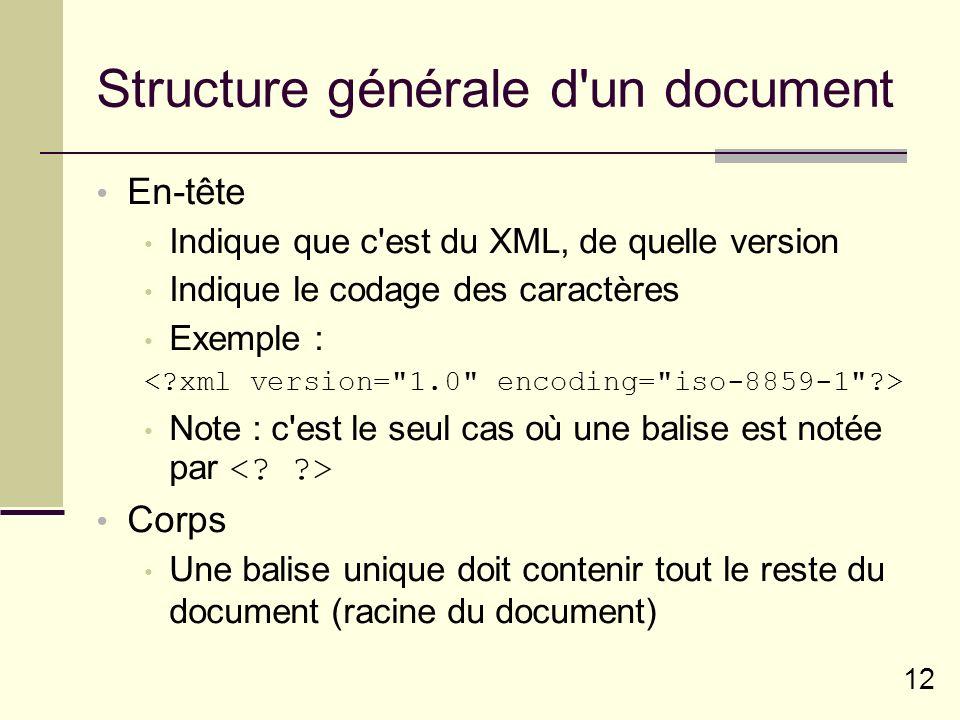 12 Structure générale d un document En-tête Indique que c est du XML, de quelle version Indique le codage des caractères Exemple : Note : c est le seul cas où une balise est notée par Corps Une balise unique doit contenir tout le reste du document (racine du document)
