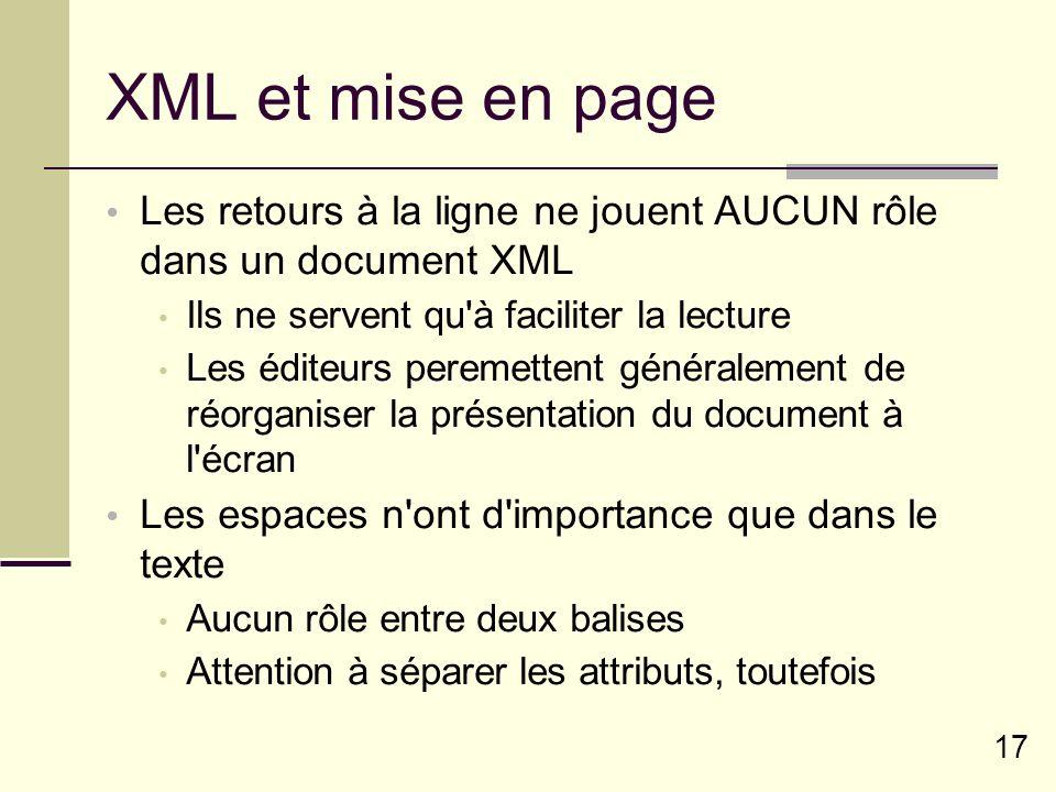 17 XML et mise en page Les retours à la ligne ne jouent AUCUN rôle dans un document XML Ils ne servent qu à faciliter la lecture Les éditeurs peremettent généralement de réorganiser la présentation du document à l écran Les espaces n ont d importance que dans le texte Aucun rôle entre deux balises Attention à séparer les attributs, toutefois