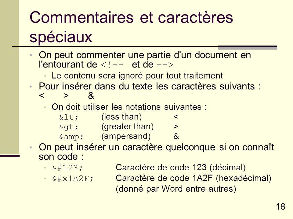 18 Commentaires et caractères spéciaux On peut commenter une partie d un document en l entourant de Le contenu sera ignoré pour tout traitement Pour insérer dans du texte les caractères suivants : & On doit utiliser les notations suivantes : <(less than)< >(greater than)> &(ampersand)& On peut insérer un caractère quelconque si on connaît son code : {Caractère de code 123 (décimal) ᨯCaractère de code 1A2F (hexadécimal) (donné par Word entre autres)