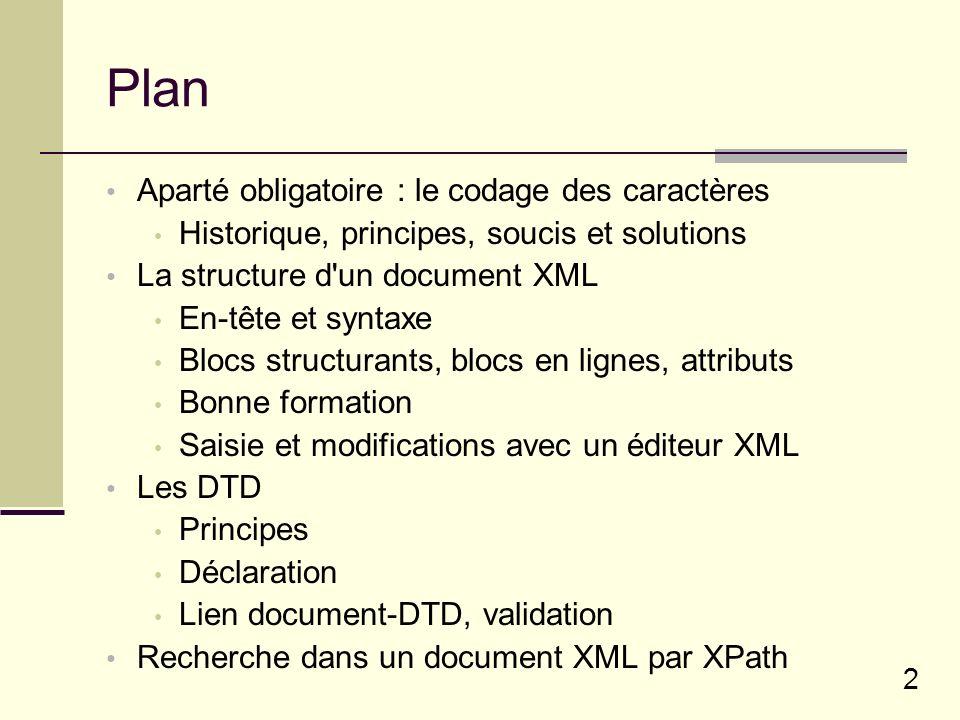 2 Plan Aparté obligatoire : le codage des caractères Historique, principes, soucis et solutions La structure d un document XML En-tête et syntaxe Blocs structurants, blocs en lignes, attributs Bonne formation Saisie et modifications avec un éditeur XML Les DTD Principes Déclaration Lien document-DTD, validation Recherche dans un document XML par XPath