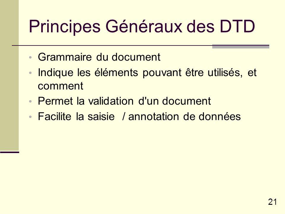 21 Principes Généraux des DTD Grammaire du document Indique les éléments pouvant être utilisés, et comment Permet la validation d un document Facilite la saisie / annotation de données
