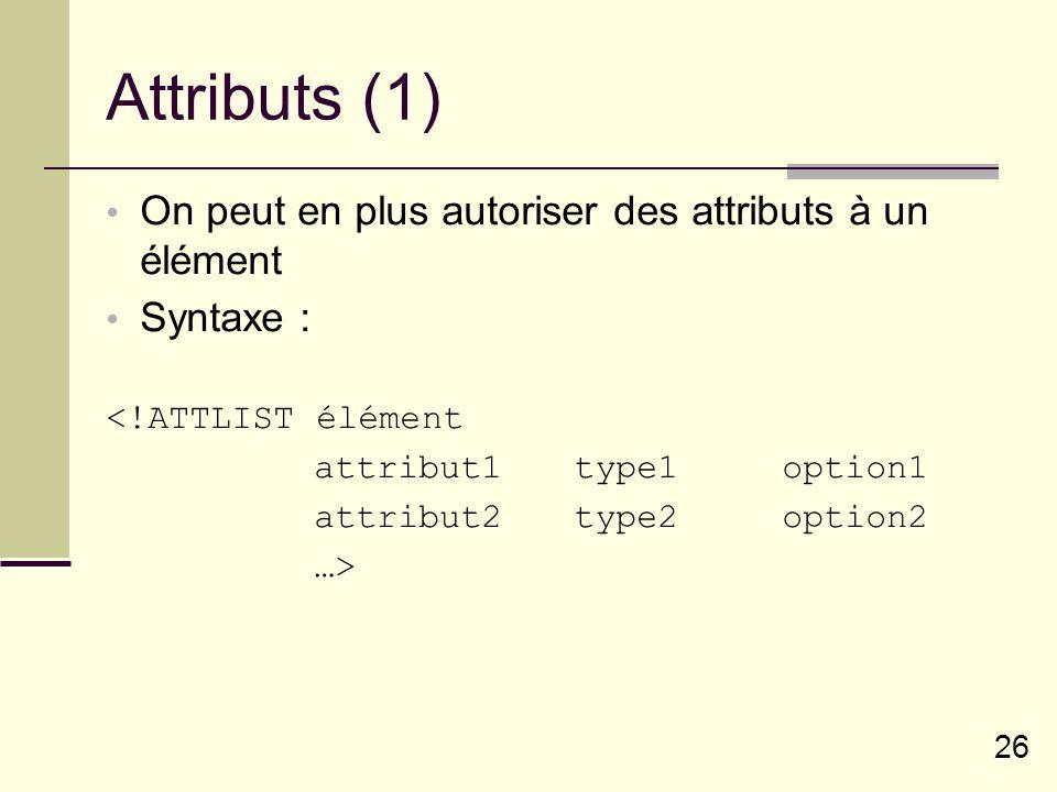 26 Attributs (1) On peut en plus autoriser des attributs à un élément Syntaxe : <!ATTLIST élément attribut1type1option1 attribut2type2option2 …>