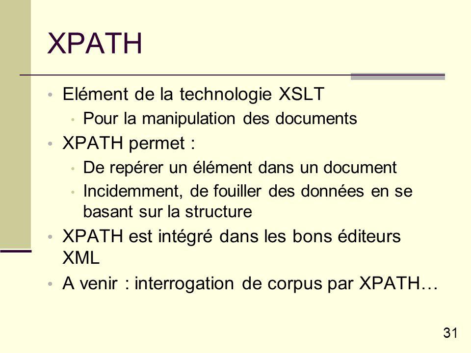 31 XPATH Elément de la technologie XSLT Pour la manipulation des documents XPATH permet : De repérer un élément dans un document Incidemment, de fouiller des données en se basant sur la structure XPATH est intégré dans les bons éditeurs XML A venir : interrogation de corpus par XPATH…