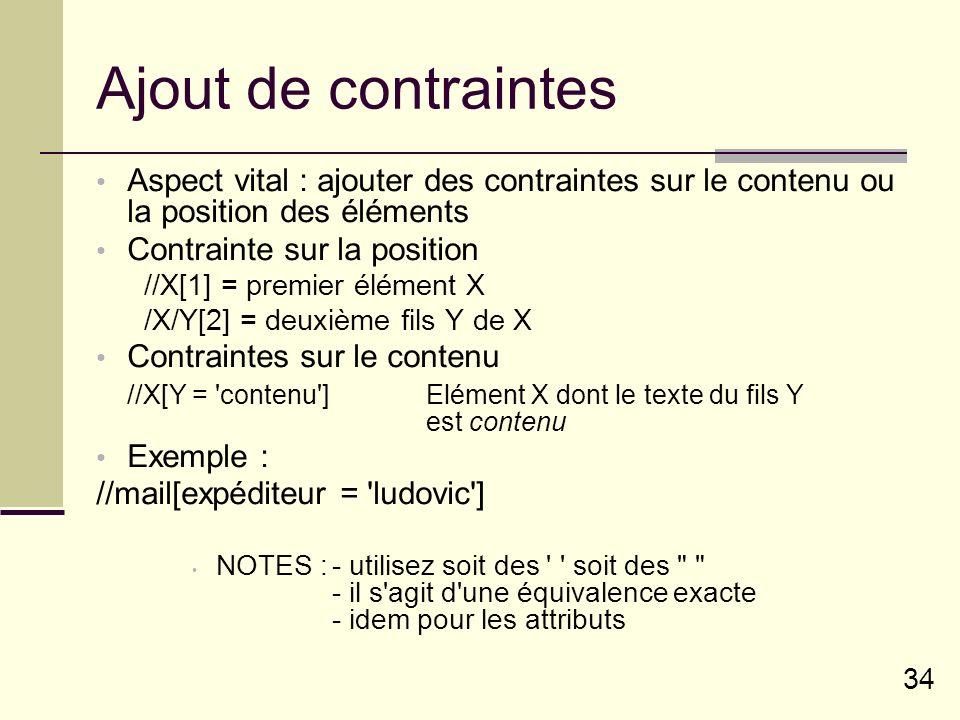 34 Ajout de contraintes Aspect vital : ajouter des contraintes sur le contenu ou la position des éléments Contrainte sur la position //X[1] = premier élément X /X/Y[2] = deuxième fils Y de X Contraintes sur le contenu //X[Y = contenu ]Elément X dont le texte du fils Y est contenu Exemple : //mail[expéditeur = ludovic ] NOTES :- utilisez soit des soit des - il s agit d une équivalence exacte - idem pour les attributs