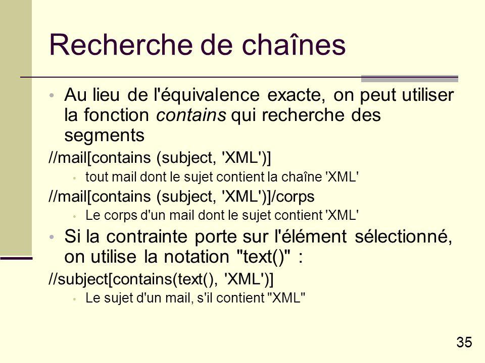 35 Recherche de chaînes Au lieu de l équivalence exacte, on peut utiliser la fonction contains qui recherche des segments //mail[contains (subject, XML )] tout mail dont le sujet contient la chaîne XML //mail[contains (subject, XML )]/corps Le corps d un mail dont le sujet contient XML Si la contrainte porte sur l élément sélectionné, on utilise la notation text() : //subject[contains(text(), XML )] Le sujet d un mail, s il contient XML