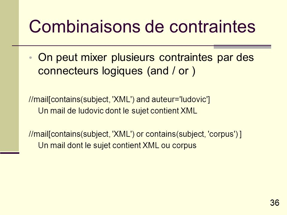 36 Combinaisons de contraintes On peut mixer plusieurs contraintes par des connecteurs logiques (and / or ) //mail[contains(subject, XML ) and auteur= ludovic ] Un mail de ludovic dont le sujet contient XML //mail[contains(subject, XML ) or contains(subject, corpus ) ] Un mail dont le sujet contient XML ou corpus