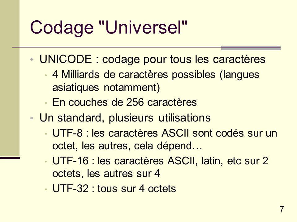 7 Codage Universel UNICODE : codage pour tous les caractères 4 Milliards de caractères possibles (langues asiatiques notamment) En couches de 256 caractères Un standard, plusieurs utilisations UTF-8 : les caractères ASCII sont codés sur un octet, les autres, cela dépend… UTF-16 : les caractères ASCII, latin, etc sur 2 octets, les autres sur 4 UTF-32 : tous sur 4 octets