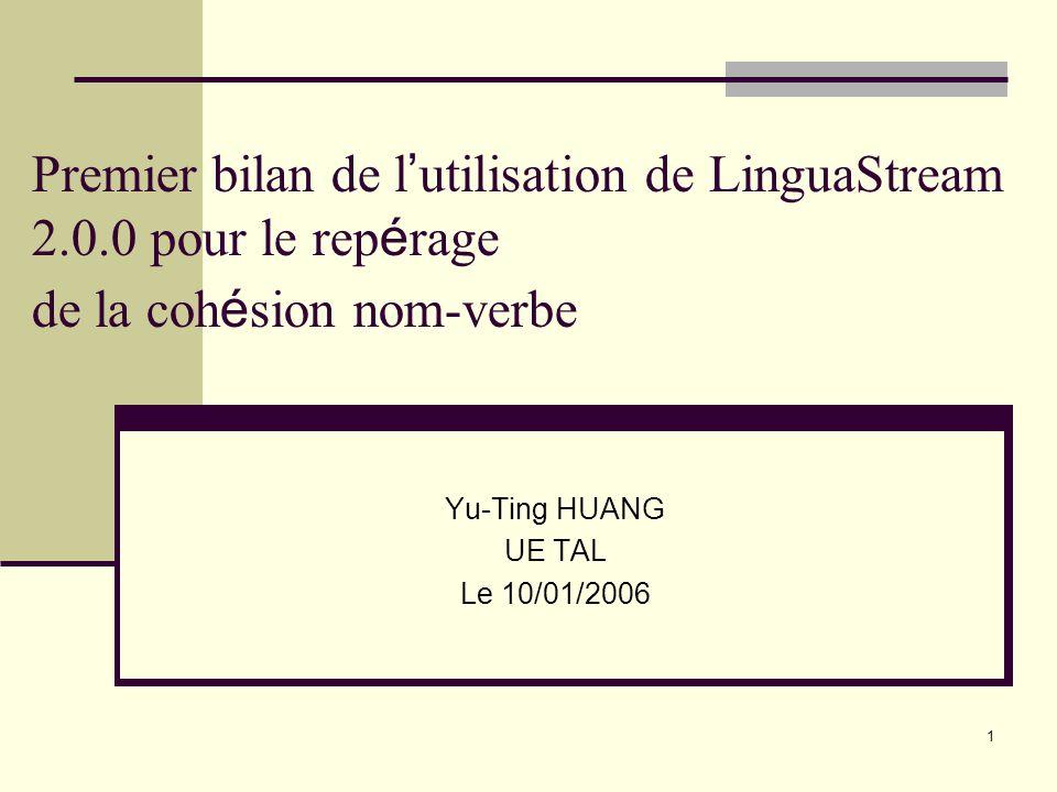 1 Premier bilan de l utilisation de LinguaStream 2.0.0 pour le rep é rage de la coh é sion nom-verbe Yu-Ting HUANG UE TAL Le 10/01/2006