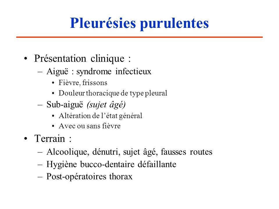 Pleurésies purulentes Présentation clinique : –Aiguë : syndrome infectieux Fièvre, frissons Douleur thoracique de type pleural –Sub-aiguë (sujet âgé)
