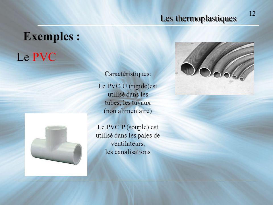 Les thermoplastiques Le PVC 12 Exemples : Caractéristiques: Le PVC U (rigide)est utilisé dans les tubes, les tuyaux (non alimentaire) Le PVC P (souple