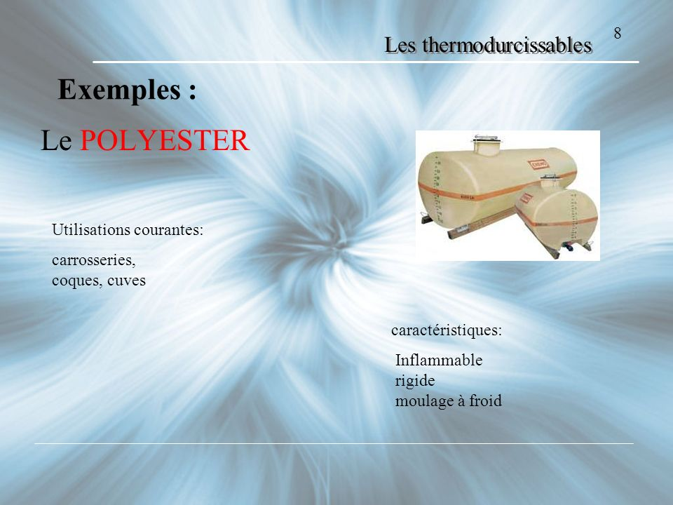 Les thermodurcissables Le POLYESTER 8 Exemples : Utilisations courantes: carrosseries, coques, cuves caractéristiques: Inflammable rigide moulage à fr