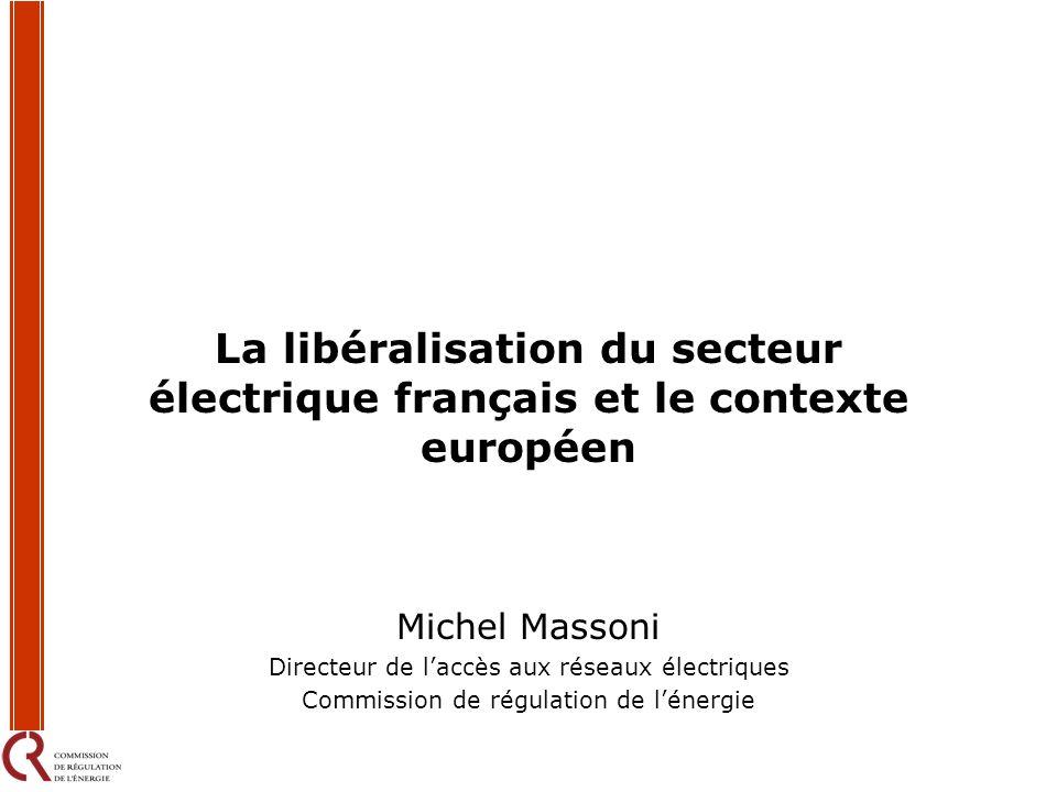 La libéralisation du secteur électrique français et le contexte européen Michel Massoni Directeur de laccès aux réseaux électriques Commission de régu