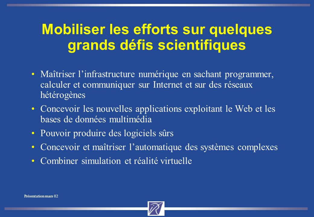 Présentation mars 02 Un institut de recherche au cœur de la société de linformation Affirmer une ambition française forte dans le domaine des STIC (sciences et technologies de linformation et de la communication) Deux objectifs stratégiques : Excellence scientifique Transfert technologique
