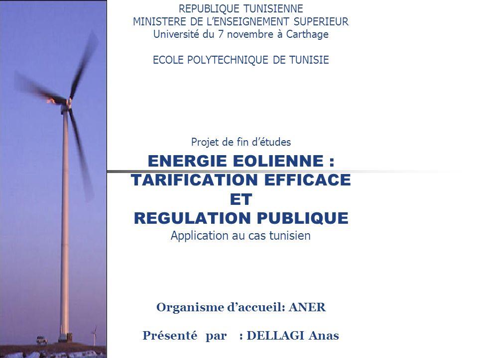 REPUBLIQUE TUNISIENNE MINISTERE DE LENSEIGNEMENT SUPERIEUR Université du 7 novembre à Carthage ECOLE POLYTECHNIQUE DE TUNISIE Projet de fin détudes ENERGIE EOLIENNE : TARIFICATION EFFICACE ET REGULATION PUBLIQUE Application au cas tunisien Organisme daccueil: ANER Présenté par : DELLAGI Anas