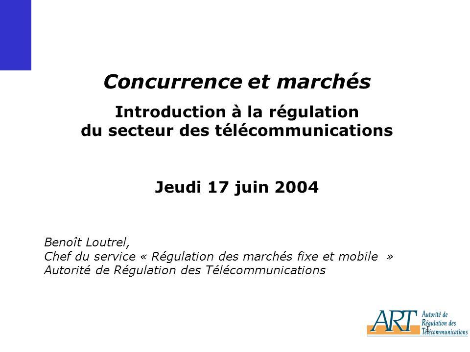 1 Benoît Loutrel, Chef du service « Régulation des marchés fixe et mobile » Autorité de Régulation des Télécommunications Concurrence et marchés Introduction à la régulation du secteur des télécommunications Jeudi 17 juin 2004