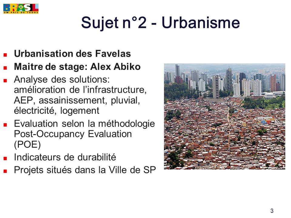 3 Sujet n°2 - Urbanisme Urbanisation des Favelas Maitre de stage: Alex Abiko Analyse des solutions: amélioration de linfrastructure, AEP, assainisseme