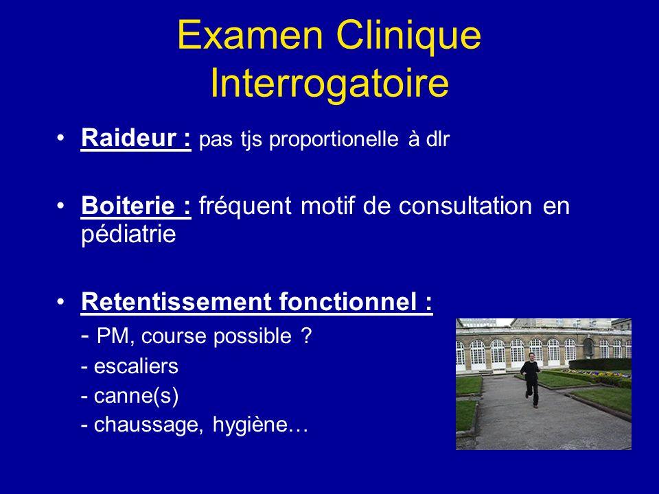 Examen Clinique Interrogatoire Raideur : pas tjs proportionelle à dlr Boiterie : fréquent motif de consultation en pédiatrie Retentissement fonctionnel : - PM, course possible .