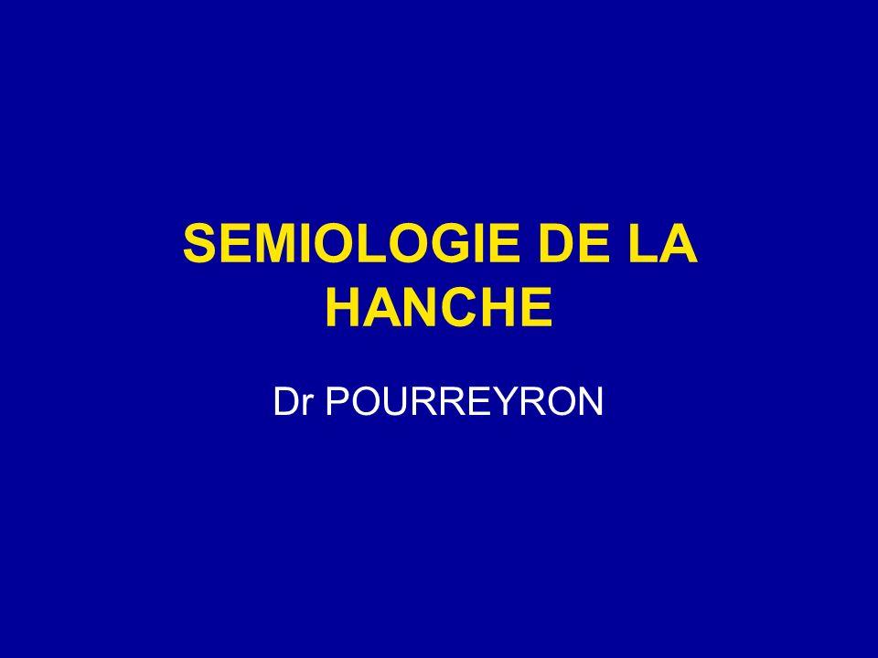 SEMIOLOGIE DE LA HANCHE Dr POURREYRON