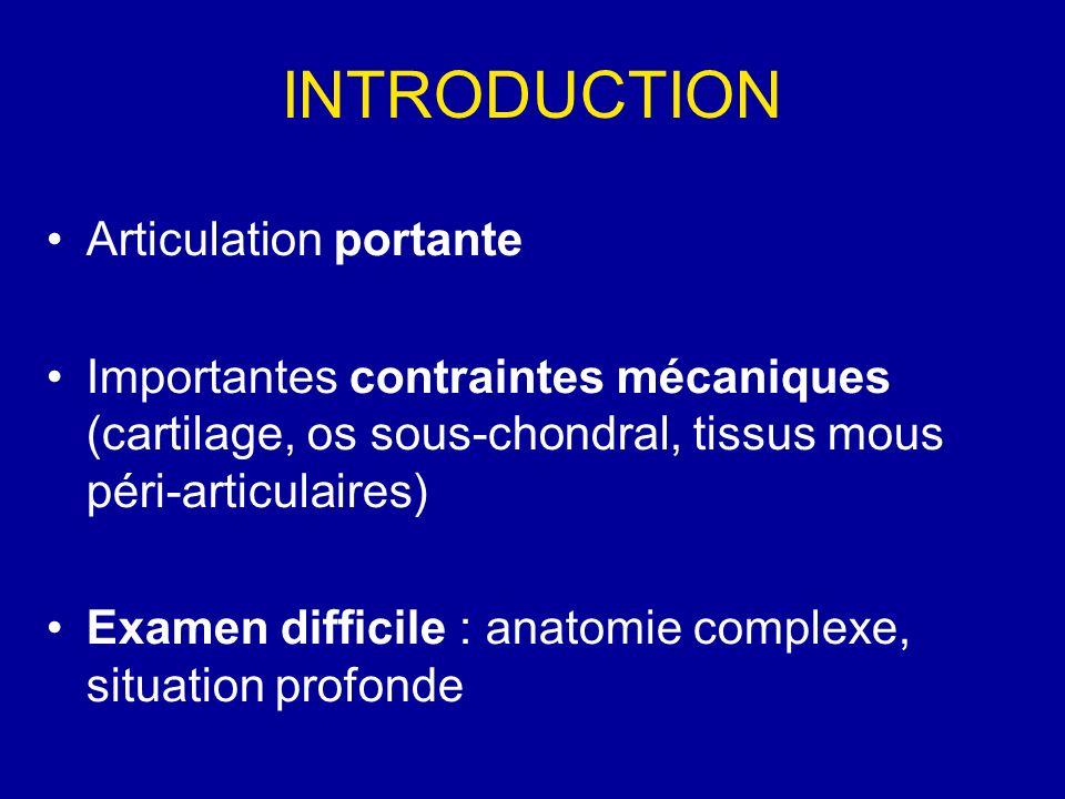 INTRODUCTION Articulation portante Importantes contraintes mécaniques (cartilage, os sous-chondral, tissus mous péri-articulaires) Examen difficile : anatomie complexe, situation profonde