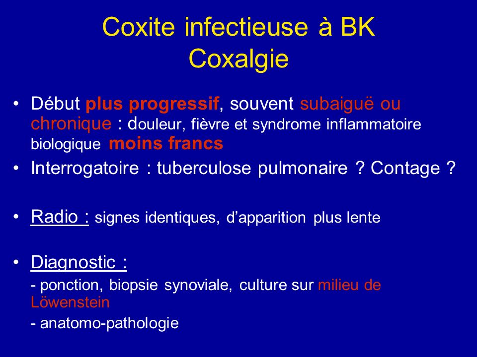 Coxite infectieuse à BK Coxalgie Début plus progressif, souvent subaiguë ou chronique : d ouleur, fièvre et syndrome inflammatoire biologique moins francs Interrogatoire : tuberculose pulmonaire .