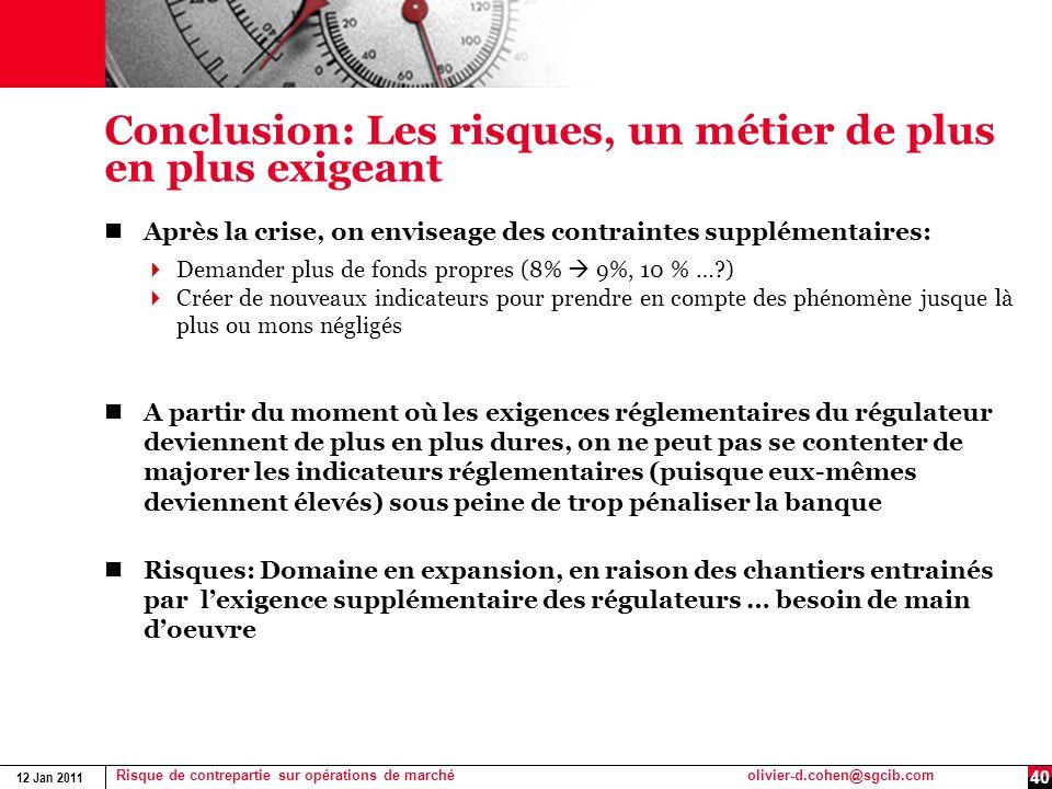 12 Jan 2011 Risque de contrepartie sur opérations de marchéolivier-d.cohen@sgcib.com 40 Conclusion: Les risques, un métier de plus en plus exigeant Ap