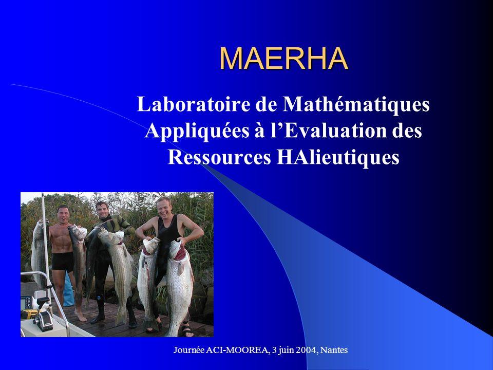 MAERHA Laboratoire de Mathématiques Appliquées à lEvaluation des Ressources HAlieutiques Journée ACI-MOOREA, 3 juin 2004, Nantes