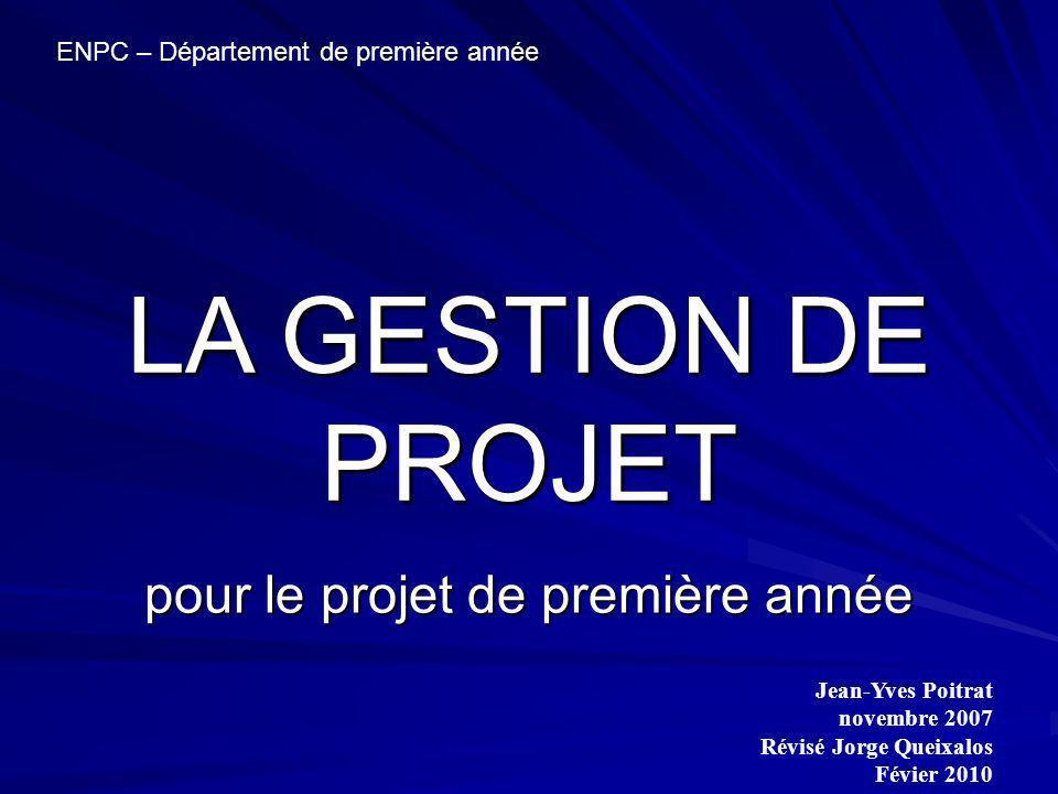 Jean-Yves Poitrat novembre 2007 Révisé Jorge Queixalos Févier 2010 ENPC – Département de première année LA GESTION DE PROJET pour le projet de première année