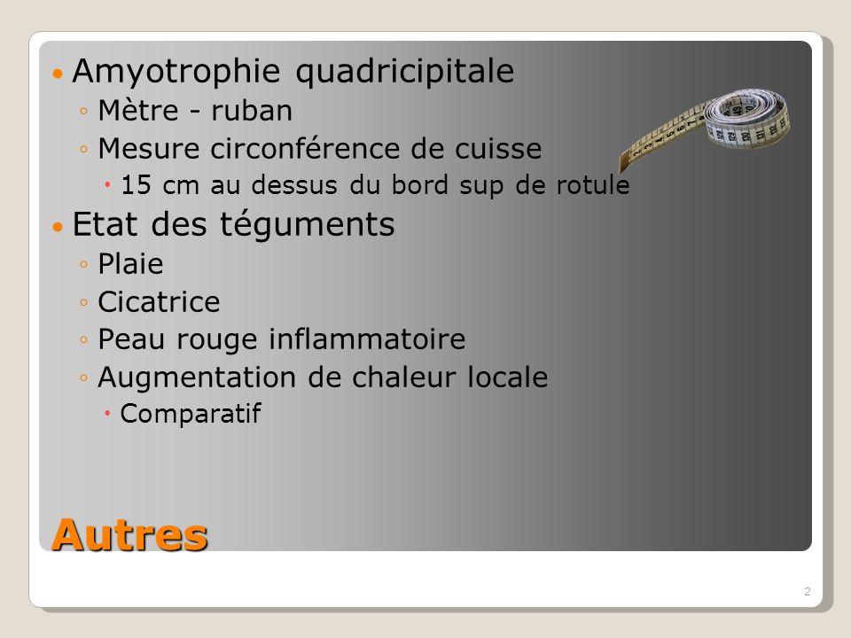 2 Autres Amyotrophie quadricipitale Mètre - ruban Mesure circonférence de cuisse 15 cm au dessus du bord sup de rotule Etat des téguments Plaie Cicatrice Peau rouge inflammatoire Augmentation de chaleur locale Comparatif