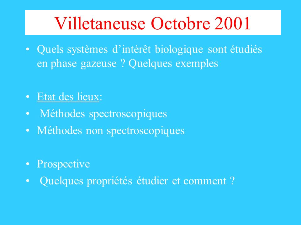 Villetaneuse Octobre 2001 Quels systèmes dintérêt biologique sont étudiés en phase gazeuse ? Quelques exemples Etat des lieux: Méthodes spectroscopiqu