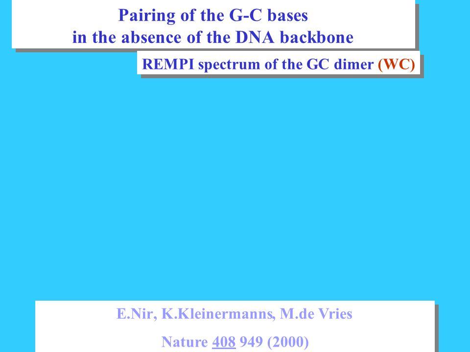 PairingoftheG-C bases intheabsence oftheDNAbackbone PairingoftheG-C bases intheabsence oftheDNAbackbone E.Nir, K.Kleinermanns, M.deVries Nature408949 (2000) E.Nir, K.Kleinermanns, M.deVries Nature408949 (2000) REMPIspectrumoftheGCdimer(WC) REMPIspectrumoftheGCdimer(WC)