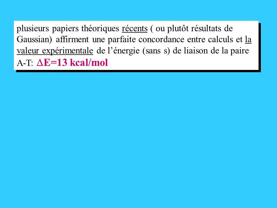 plusieurs papiers théoriques récents ( ou plutôt résultats de Gaussian) affirment une parfaite concordance entre calculs et la valeur expérimentale de lénergie (sans s) de liaison de la paire A-T: E=13 kcal/mol