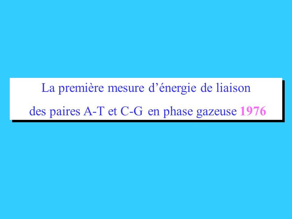 La première mesure dénergie de liaison des paires A-T et C-G en phase gazeuse 1976 La première mesure dénergie de liaison des paires A-T et C-G en pha