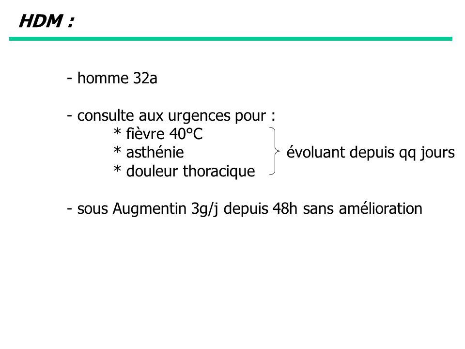 - homme 32a - consulte aux urgences pour : * fièvre 40°C * asthénie évoluant depuis qq jours * douleur thoracique - sous Augmentin 3g/j depuis 48h san