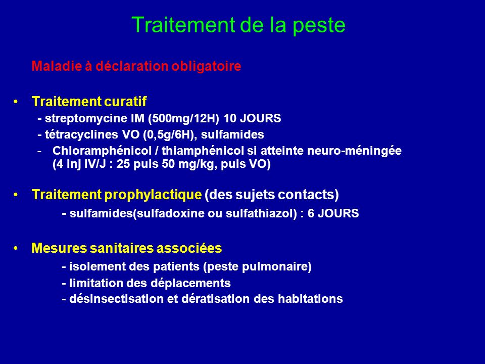 Traitement de la peste Maladie à déclaration obligatoire Traitement curatif - streptomycine IM (500mg/12H) 10 JOURS - tétracyclines VO (0,5g/6H), sulf