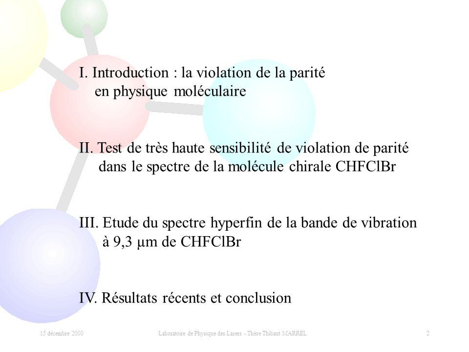15 décembre 2000 Laboratoire de Physique des Lasers - Thèse Thibaut MARREL 2 I. Introduction : la violation de la parité en physique moléculaire II. T