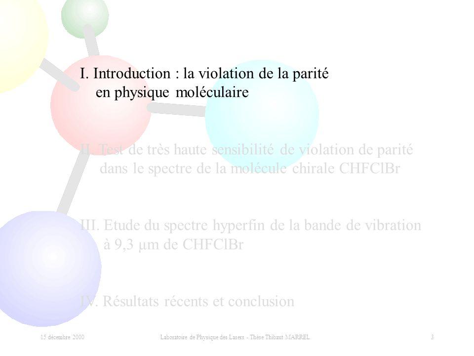 15 décembre 2000 Laboratoire de Physique des Lasers - Thèse Thibaut MARREL 3 I. Introduction : la violation de la parité en physique moléculaire II. T