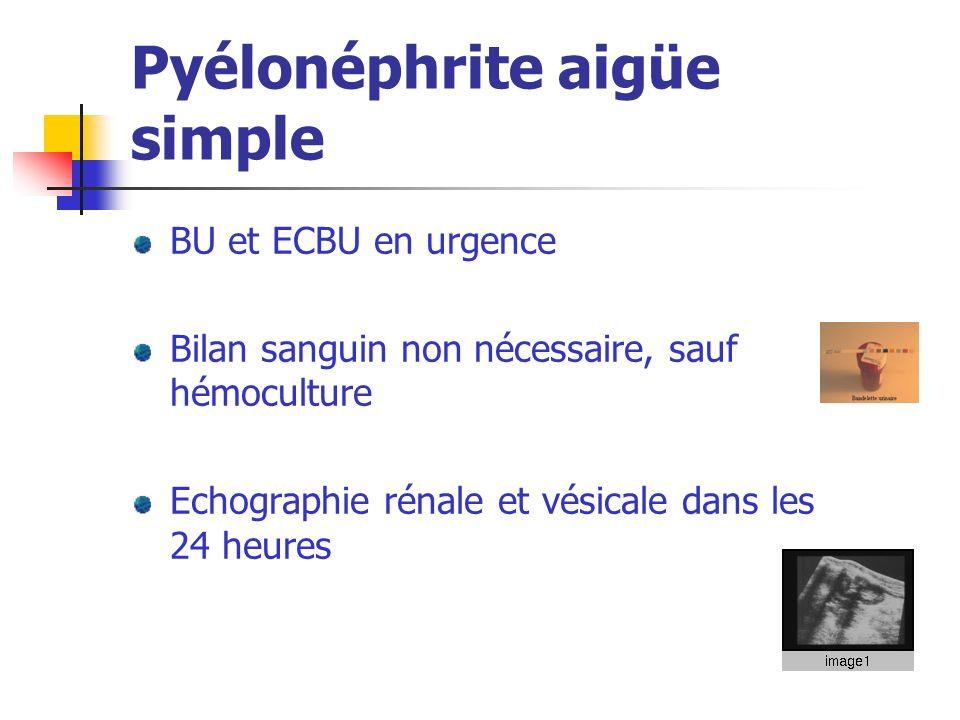 Pyélonéphrite aigüe simple BU et ECBU en urgence Bilan sanguin non nécessaire, sauf hémoculture Echographie rénale et vésicale dans les 24 heures