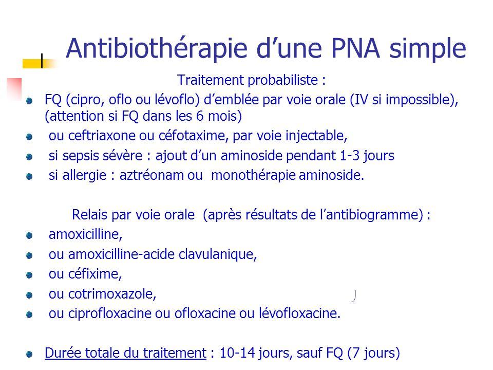 Antibiothérapie dune PNA simple Traitement probabiliste : FQ (cipro, oflo ou lévoflo) demblée par voie orale (IV si impossible), (attention si FQ dans