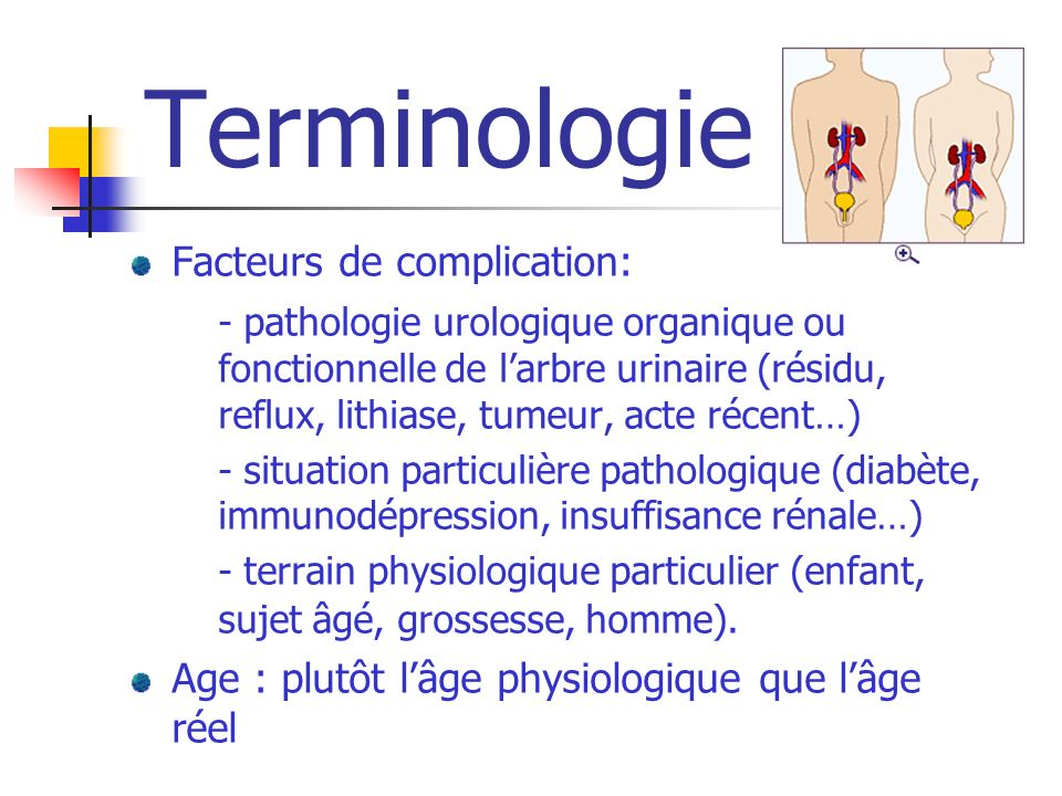 Terminologie Facteurs de complication: - pathologie urologique organique ou fonctionnelle de larbre urinaire (résidu, reflux, lithiase, tumeur, acte r