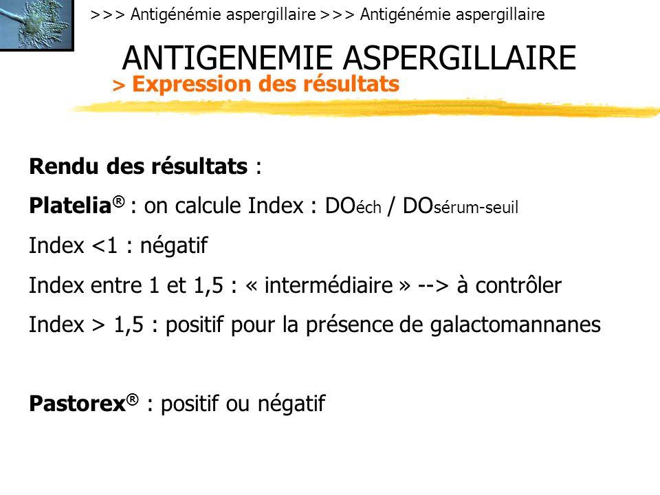 >>> Antigénémie aspergillaire ANTIGENEMIE ASPERGILLAIRE > Expression des résultats Rendu des résultats : Platelia ® : on calcule Index : DO éch / DO sérum-seuil Index <1 : négatif Index entre 1 et 1,5 : « intermédiaire » --> à contrôler Index > 1,5 : positif pour la présence de galactomannanes Pastorex ® : positif ou négatif