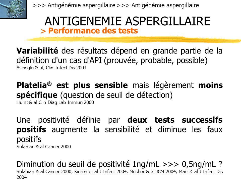 >>> Antigénémie aspergillaire ANTIGENEMIE ASPERGILLAIRE > Performance des tests Variabilité des résultats dépend en grande partie de la définition d un cas d API (prouvée, probable, possible) Ascioglu & al, Clin Infect Dis 2004 Platelia ® est plus sensible mais légèrement moins spécifique (question de seuil de détection) Hurst & al Clin Diag Lab Immun 2000 Une positivité définie par deux tests successifs positifs augmente la sensibilité et diminue les faux positifs Sulahian & al Cancer 2000 Diminution du seuil de positivité 1ng/mL >>> 0,5ng/mL .