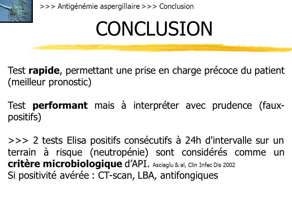 >>> Antigénémie aspergillaire >>> Conclusion CONCLUSION Test rapide, permettant une prise en charge précoce du patient (meilleur pronostic) Test performant mais à interpréter avec prudence (faux- positifs) >>> 2 tests Elisa positifs consécutifs à 24h d intervalle sur un terrain à risque (neutropénie) sont considérés comme un critère microbiologique dAPI.
