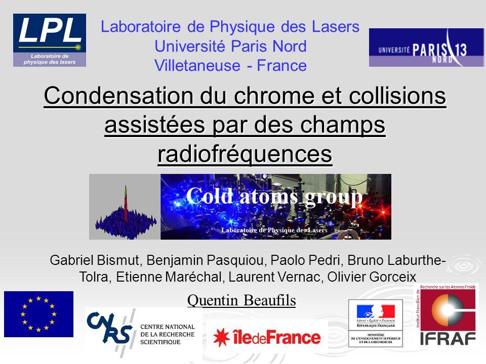 Condensation du chrome et collisions assistées par des champs radiofréquences Quentin Beaufils Laboratoire de Physique des Lasers Université Paris Nor