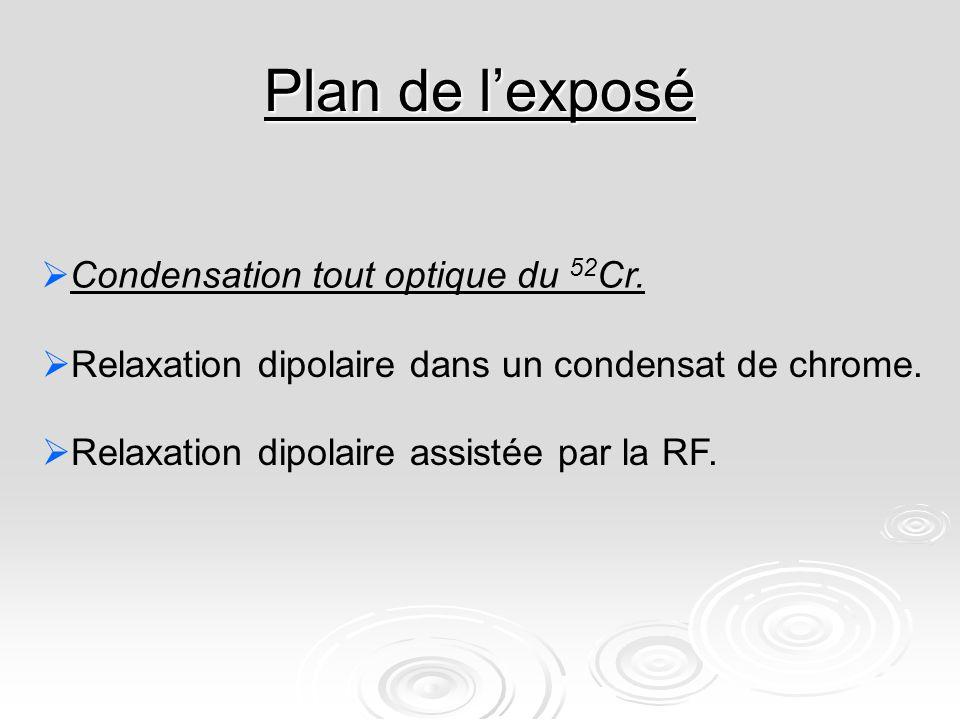 Plan de lexposé Condensation tout optique du 52 Cr. Relaxation dipolaire assistée par la RF. Relaxation dipolaire dans un condensat de chrome.