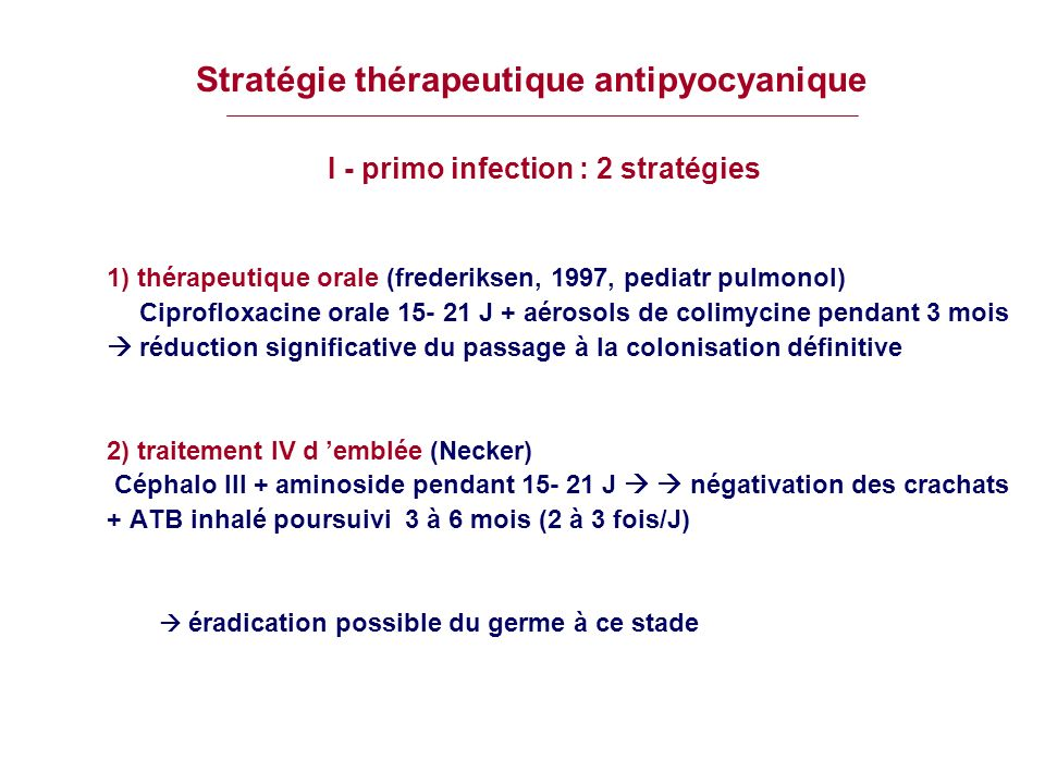 Stratégie thérapeutique antipyocyanique I - primo infection : 2 stratégies 1) thérapeutique orale (frederiksen, 1997, pediatr pulmonol) Ciprofloxacine