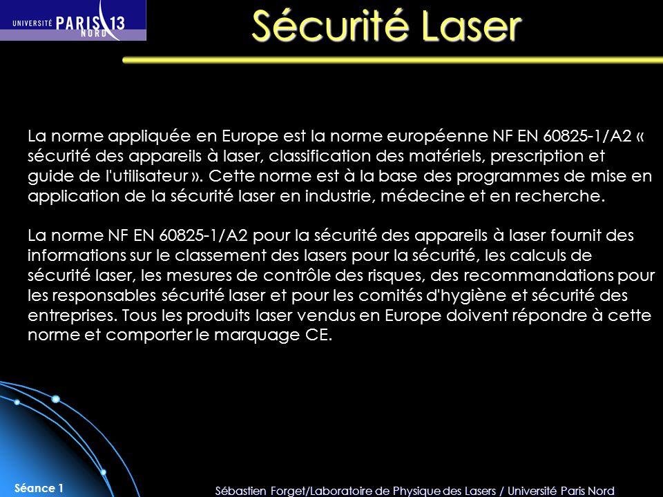 Sébastien Forget/Laboratoire de Physique des Lasers / Université Paris Nord Séance 1 La norme appliquée en Europe est la norme européenne NF EN 60825-