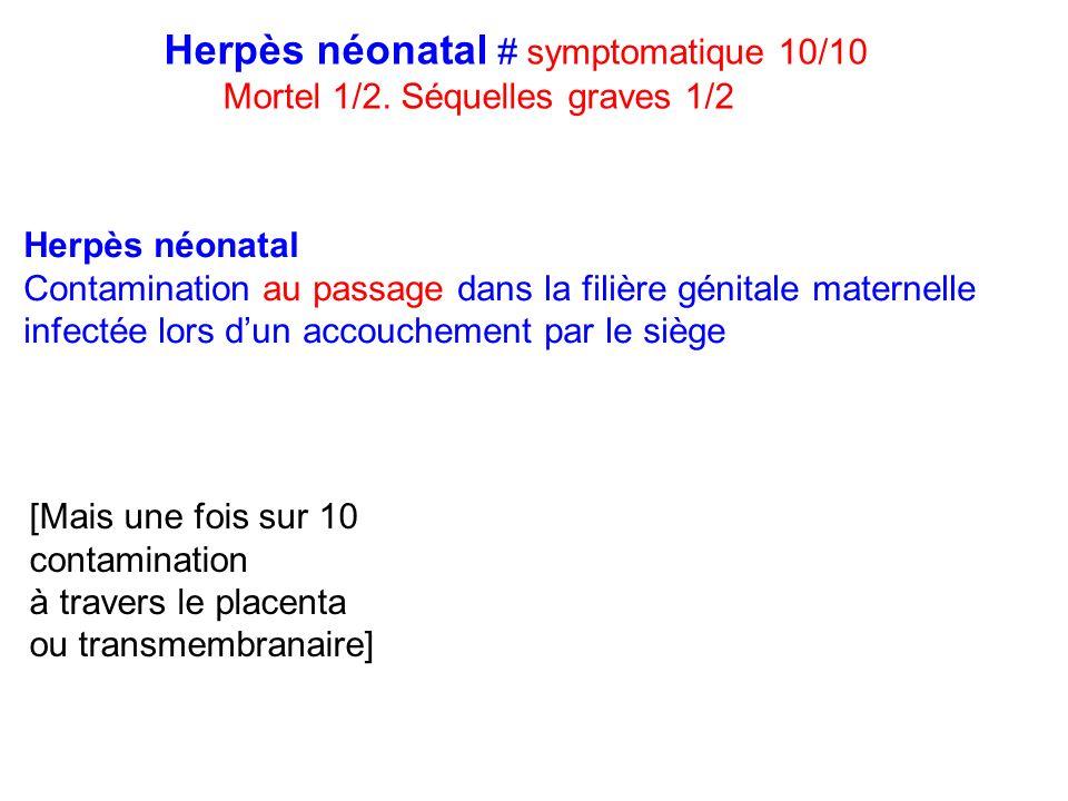 Herpès néonatal # symptomatique 10/10 Mortel 1/2. Séquelles graves 1/2 Herpès néonatal Contamination au passage dans la filière génitale maternelle in