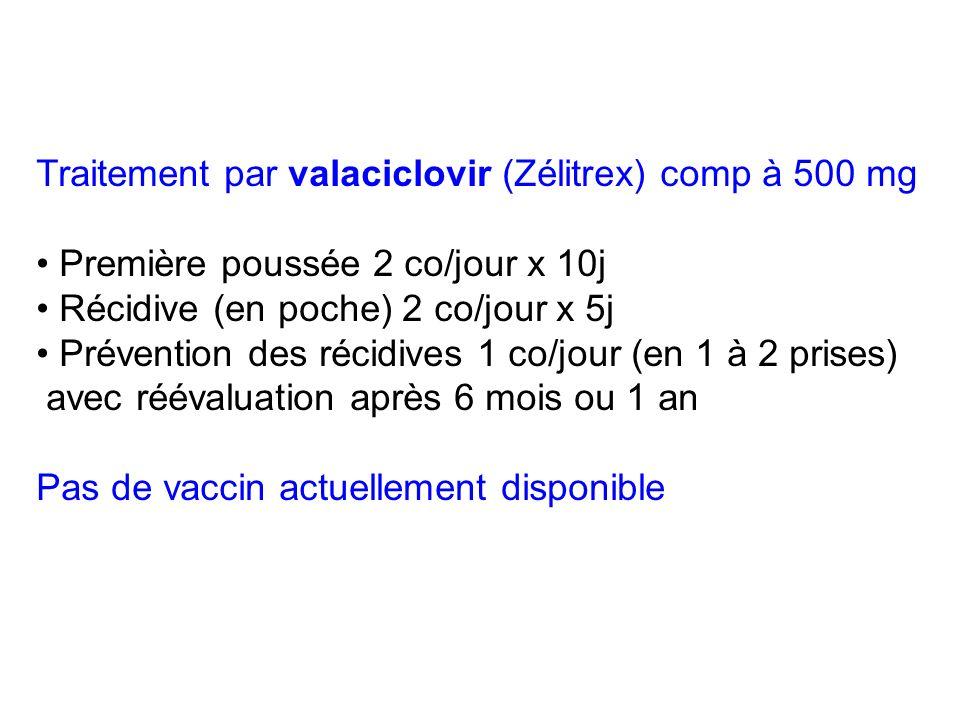 Traitement par valaciclovir (Zélitrex) comp à 500 mg Première poussée 2 co/jour x 10j Récidive (en poche) 2 co/jour x 5j Prévention des récidives 1 co